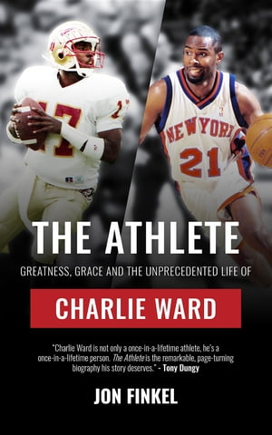 The Athlete: Greatness, Grace and the Unprecedented Life of Charlie Ward by Jon Finkel