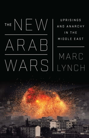 The New Arab Wars: Uprisings and Anarchy in the Middle East by Marc Lynch