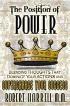 The Position of Power: Blending ThoughtsThat Dominate Your Actions and Supercharge Your Success by Robert Harrell