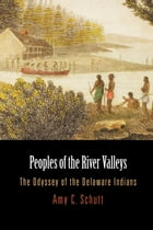 Peoples of the River Valleys: The Odyssey of the Delaware Indians by Amy C. Schutt