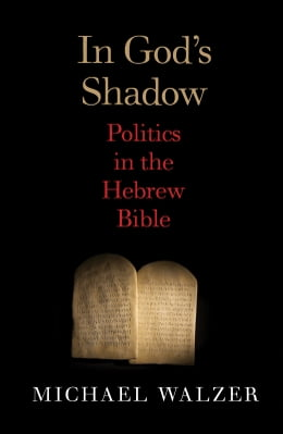 Book In God's Shadow: Politics in the Hebrew Bible by Michael Walzer