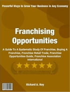 Franchising Opportunities: A Guide To A Systematic Study Of Franchise, Buying A Franchise, Franchise Retail Trade, Franchise Op by Richard A. Roy
