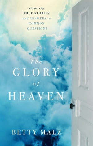 The Glory of Heaven Inspiring True Stories and Answers to Common Questions