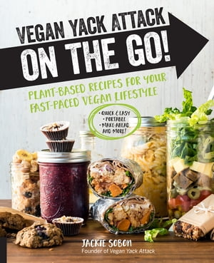 Vegan Yack Attack on the Go!: Plant-Based Recipes for Your Fast-Paced Vegan Lifestyle •Quick & Easy •Portable •Make-Ahead •And More!