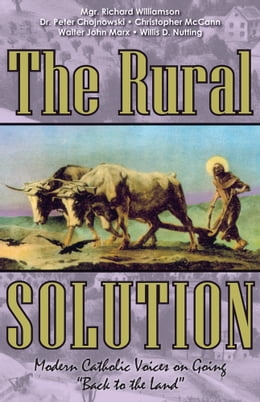 Book The Rural Solution: Modern Catholic Voices on Going Back to the Land by Mgr. Richard Williamson