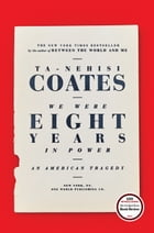 We Were Eight Years in Power: An American Tragedy by Ta-Nehisi Coates