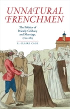 Unnatural Frenchmen: The Politics of Priestly Celibacy and Marriage, 1720-1815 by E. Claire Cage
