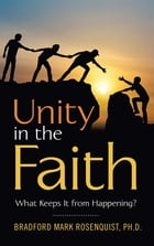 Unity in the Faith: What Keeps It from Happening? by Bradford Mark Rosenquist Ph.D.