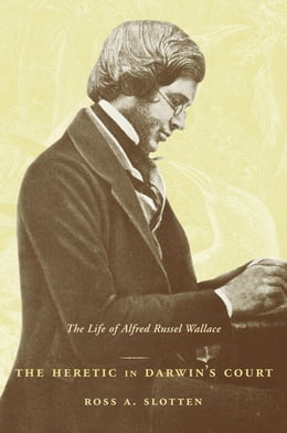 Book The Heretic in Darwin's Court: The Life of Alfred Russel Wallace by Ross A. Slotten
