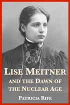 Lise Meitner and the Dawn of the Nuclear Age by Patricia Rife