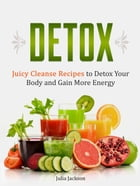Detox: Juicy Cleanse Recipes to Detox Your Body and Gain More Energy by Julia Jackson