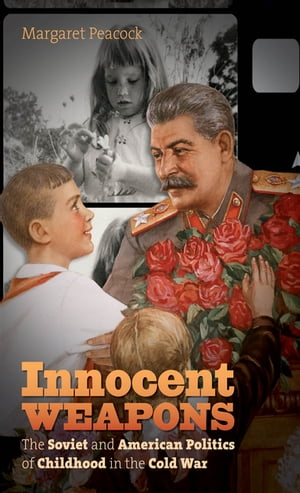 Innocent Weapons The Soviet and American Politics of Childhood in the Cold War