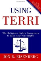 Using Terri: Lessons from the Terri Schiavo Case and How to Stop It from Happening Again by Jon Eisenberg
