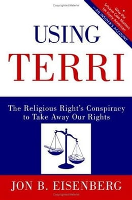 Book Using Terri: Lessons from the Terri Schiavo Case and How to Stop It from Happening Again by Jon Eisenberg