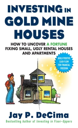 Book Investing in Gold Mine Houses: How to Uncover a Fortune Fixing Small Ugly Houses and Apartments by Jay DeCima