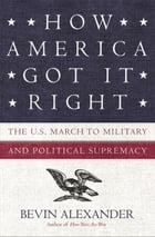 How America Got It Right: The U.S. March to Military and Political Supremacy by Bevin Alexander