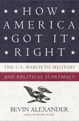 Book How America Got It Right: The U.S. March to Military and Political Supremacy by Bevin Alexander