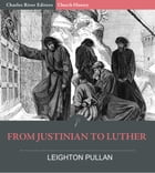 From Justinian to Luther by Leighton Pullan, Charles River Editors