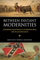 Between Distant Modernities: Performing Exceptionality in Francoist Spain and the Jim Crow South by Brittany Powell Kennedy