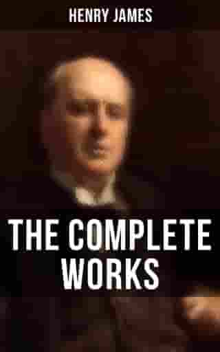 The Complete Works of Henry James: Novels, Short Stories, Personal Memoirs, Plays and Essays (Including The Portrait of a Lady, The Wings of the Dove, What Maisie Knew…) by Henry James