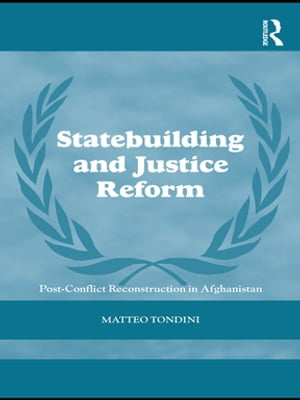 Statebuilding and Justice Reform Post-Conflict Reconstruction in Afghanistan