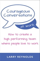 Courageous Conversations at Work: How to create a high performing team where people love to work