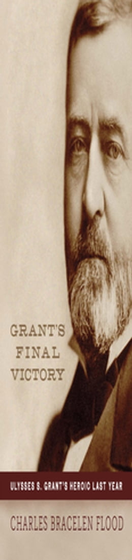 Book Grant's Final Victory: Ulysses S. Grant's Heroic Last Year by Charles Bracelen Flood