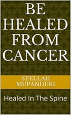 Be Healed From Cancer: Healed In The Spine by Stellah Mupanduki