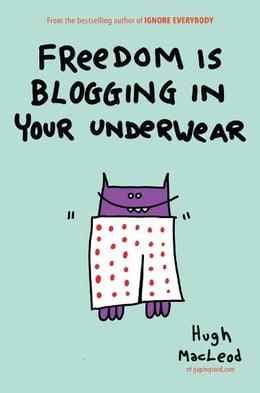 Book Freedom Is Blogging in Your Underwear by Hugh MacLeod