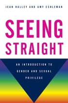 Seeing Straight: An Introduction to Gender and Sexual Privilege by Jean Halley