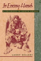In Enemy Hands: A Prisoner in North Korea by Larry Zellers