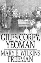 Giles Corey, Yeoman: A Play by Mary E. Wilkins Freeman