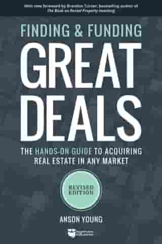 Finding and Funding Great Deals: Revised Edition: The Hands-On Guide to Acquiring Real Estate in Any Market by Anson Young