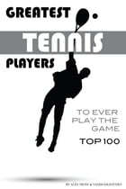 Greatest Tennis Players to Ever Play the Game Top 100 by alex trostanetskiy