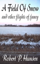 A Field of Snow and Other Flights of Fancy by Robert P. Hansen