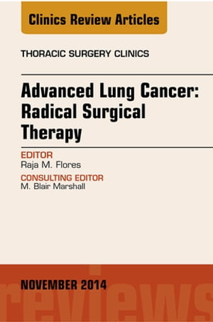 Advanced Lung Cancer: Radical Surgical Therapy,  An Issue of Thoracic Surgery Clinics,