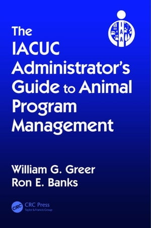 The IACUC Administrator's Guide to Animal Program Management: Setting Up and Directing an IACUC Office