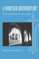 A Frontier Documentary: Sonora and Tucson, 1821–1848 by Kieran McCarty