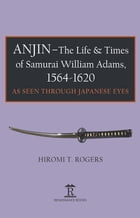 Anjin - The Life & Times of Samurai William Adams, 1564-1620: As Seen Through Japanese Eyes by Hiromi T. Rogers