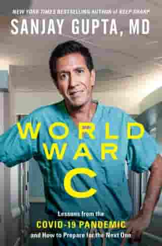 World War C: Lessons from the Covid-19 Pandemic and How to Prepare for the Next One de Sanjay Gupta, M.D.