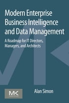 Modern Enterprise Business Intelligence and Data Management: A Roadmap for IT Directors, Managers, and Architects by Alan Simon