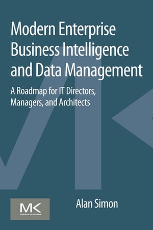 Modern Enterprise Business Intelligence and Data Management A Roadmap for IT Directors,  Managers,  and Architects