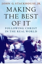 Making the Best of It: Following Christ in the Real World by John G. Stackhouse, Jr.