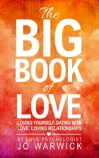 The Big Book Of Love: Loving Yourself, Dating With Love, Loving Relationships