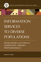 Information Services to Diverse Populations: Developing Culturally Competent Library Professionals by Nicole A. Cooke