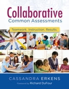 Collaborative Common Assessments: Teamwork. Instruction. Results. by Cassandra Erkens