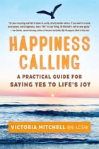 HAPPINESS CALLING: A Practical Guide for Saying Yes to Life's Joy by Victoria Mitchell