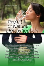 The Art Of Natural Detoxification: This Handbook Will Teach You The Art Of Body Detoxification And Excellent Ideas On How To Detoxify Y by Michael A. Samora