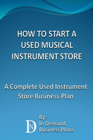 How To Start A Used Musical Instrument Store: A Complete Used Instrument Store Business Plan by In Demand Business Plans