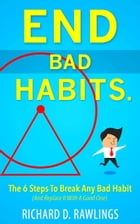 End Bad Habits - 6 Steps To Break Any Bad Habit (And Replace It With A Good One)